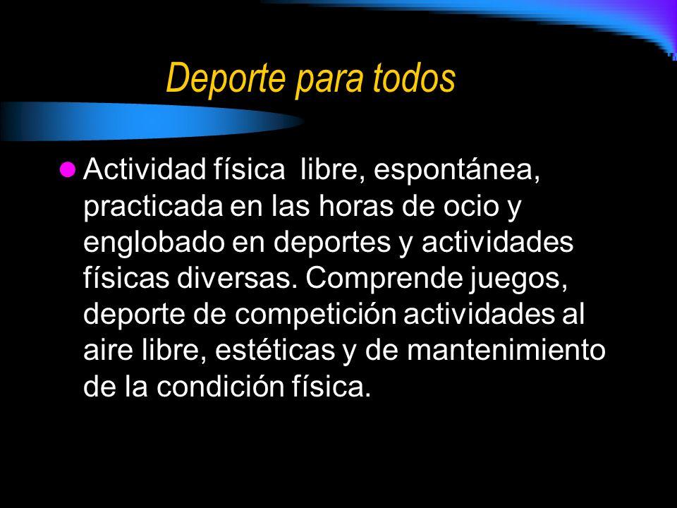 Deporte para todos Actividad física libre, espontánea, practicada en las horas de ocio y englobado en deportes y actividades físicas diversas.