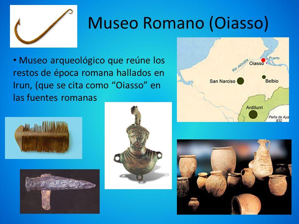 Museo Romano (Oiasso) Museo arqueológico que reúne los restos de época romana hallados en Irun, (que se cita como Oiasso en las fuentes romanas