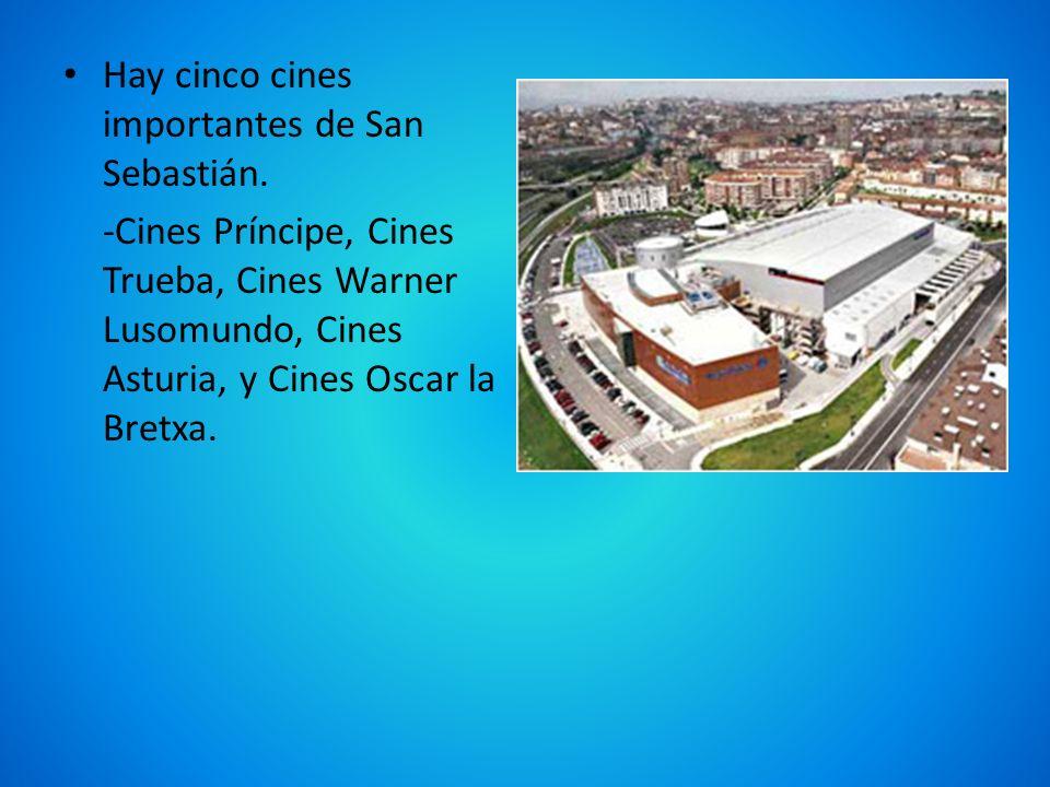 Hay cinco cines importantes de San Sebastián. -Cines Príncipe, Cines Trueba, Cines Warner Lusomundo, Cines Asturia, y Cines Oscar la Bretxa.