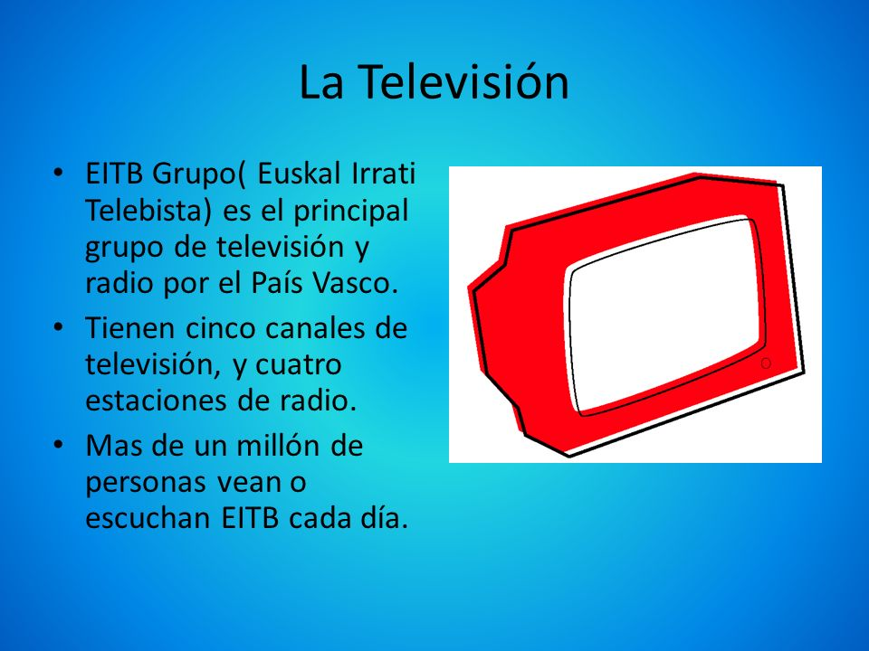 La Televisión EITB Grupo( Euskal Irrati Telebista) es el principal grupo de televisión y radio por el País Vasco. Tienen cinco canales de televisión,
