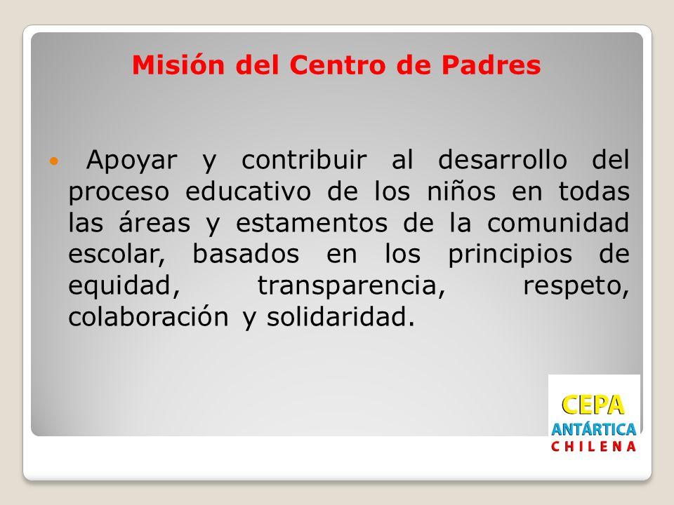 Misión del Centro de Padres Apoyar y contribuir al desarrollo del proceso educativo de los niños en todas las áreas y estamentos de la comunidad escolar, basados en los principios de equidad, transparencia, respeto, colaboración y solidaridad.