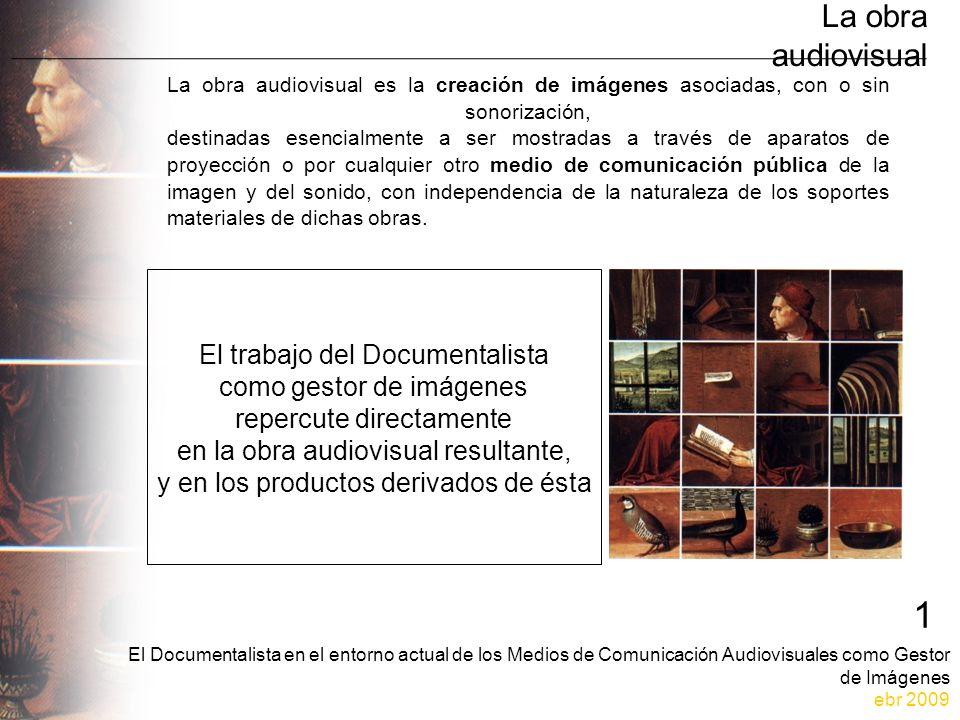 El Documentalista en el entorno actual de los Medios de Comunicación Audiovisuales como Gestor de Imágenes ebr 2009 1 La obra audiovisual La obra audiovisual es la creación de imágenes asociadas, con o sin sonorización, destinadas esencialmente a ser mostradas a través de aparatos de proyección o por cualquier otro medio de comunicación pública de la imagen y del sonido, con independencia de la naturaleza de los soportes materiales de dichas obras.
