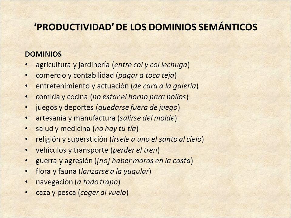 PRODUCTIVIDAD DE LOS DOMINIOS SEMÁNTICOS DOMINIOS agricultura y jardinería (entre col y col lechuga) comercio y contabilidad (pagar a toca teja) entre