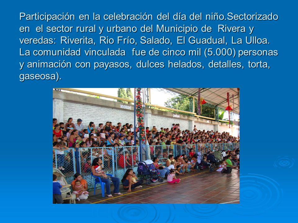 Participación en la celebración del día del niño.Sectorizado en el sector rural y urbano del Municipio de Rivera y veredas: Riverita, Rio Frío, Salado, El Guadual, La Ulloa.