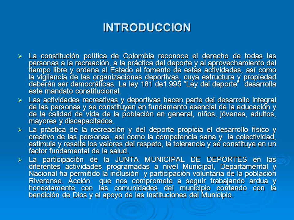 INTRODUCCION La constitución política de Colombia reconoce el derecho de todas las personas a la recreación, a la práctica del deporte y al aprovechamiento del tiempo libre y ordena al Estado el fomento de estas actividades, así como la vigilancia de las organizaciones deportivas, cuya estructura y propiedad deberán ser democráticas.