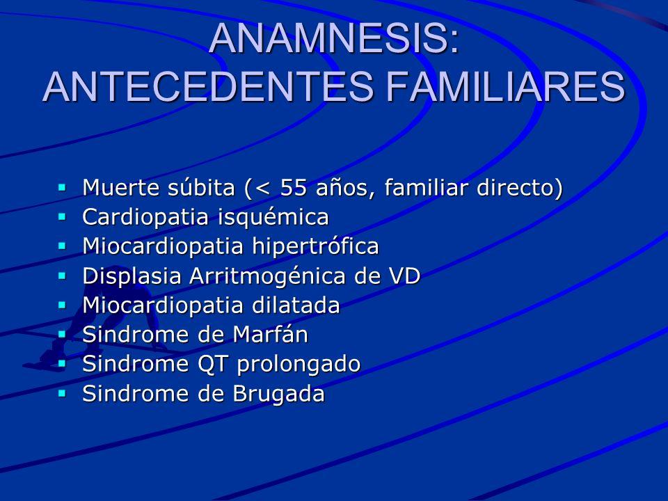 ANAMNESIS: ANTECEDENTES FAMILIARES Muerte súbita (< 55 años, familiar directo) Muerte súbita (< 55 años, familiar directo) Cardiopatia isquémica Cardi