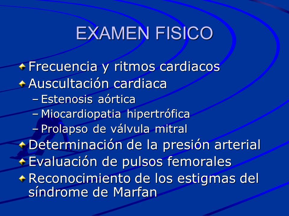 EXAMEN FISICO Frecuencia y ritmos cardiacos Auscultación cardiaca –Estenosis aórtica –Miocardiopatia hipertrófica –Prolapso de válvula mitral Determin