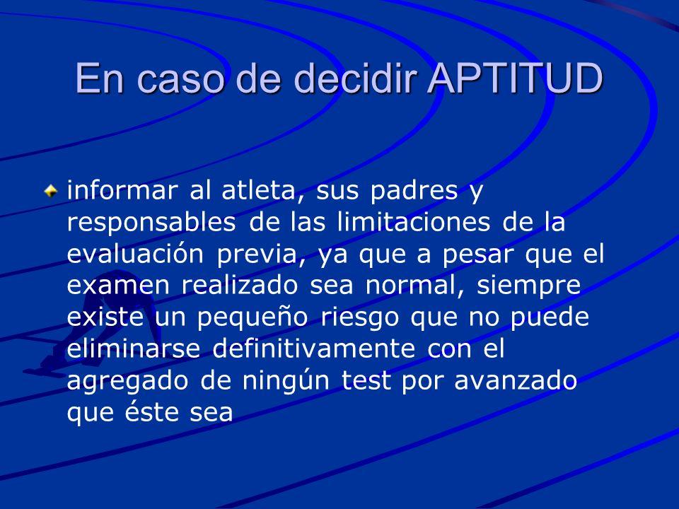 En caso de decidir APTITUD informar al atleta, sus padres y responsables de las limitaciones de la evaluación previa, ya que a pesar que el examen rea