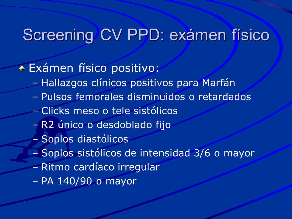 Screening CV PPD: exámen físico Exámen físico positivo: – –Hallazgos clínicos positivos para Marfán – –Pulsos femorales disminuidos o retardados – –Cl