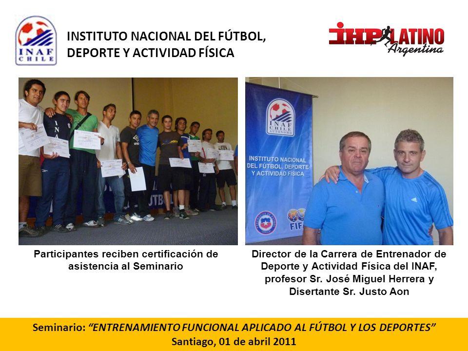 Seminario: ENTRENAMIENTO FUNCIONAL APLICADO AL FÚTBOL Y LOS DEPORTES Santiago, 01 de abril 2011 Participantes reciben certificación de asistencia al S