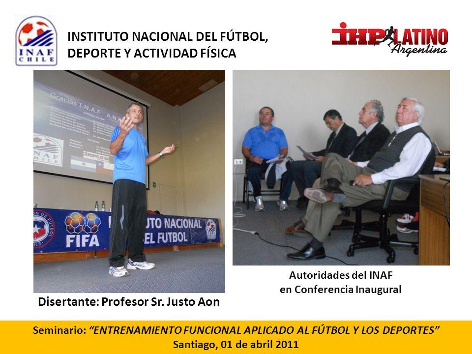 Seminario: ENTRENAMIENTO FUNCIONAL APLICADO AL FÚTBOL Y LOS DEPORTES Santiago, 01 de abril 2011 Disertante: Profesor Sr. Justo Aon Autoridades del INA