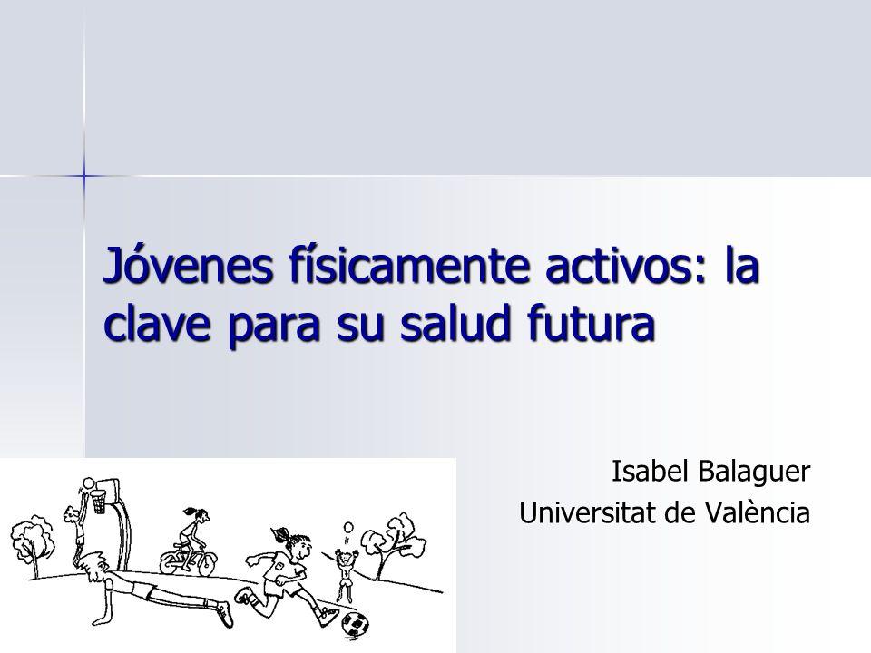 Jóvenes físicamente activos: la clave para su salud futura Isabel Balaguer Universitat de València
