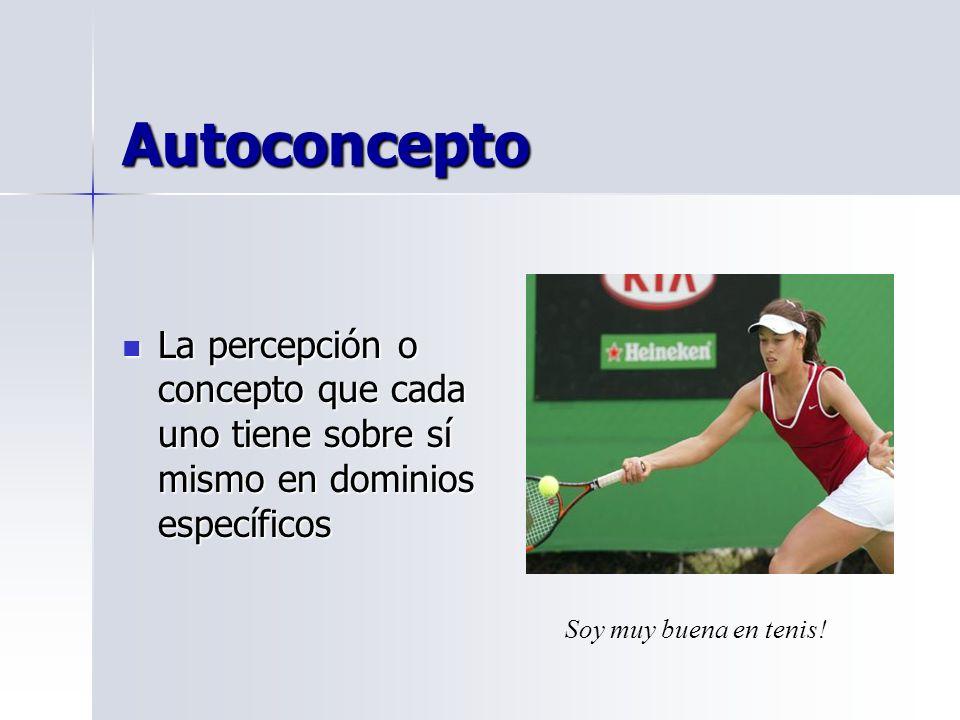 Autoconcepto La percepción o concepto que cada uno tiene sobre sí mismo en dominios específicos La percepción o concepto que cada uno tiene sobre sí mismo en dominios específicos Soy muy buena en tenis!