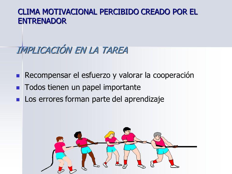 CLIMA MOTIVACIONAL PERCIBIDO CREADO POR EL ENTRENADOR IMPLICACIÓN EN LA TAREA Recompensar el esfuerzo y valorar la cooperación Todos tienen un papel importante Los errores forman parte del aprendizaje
