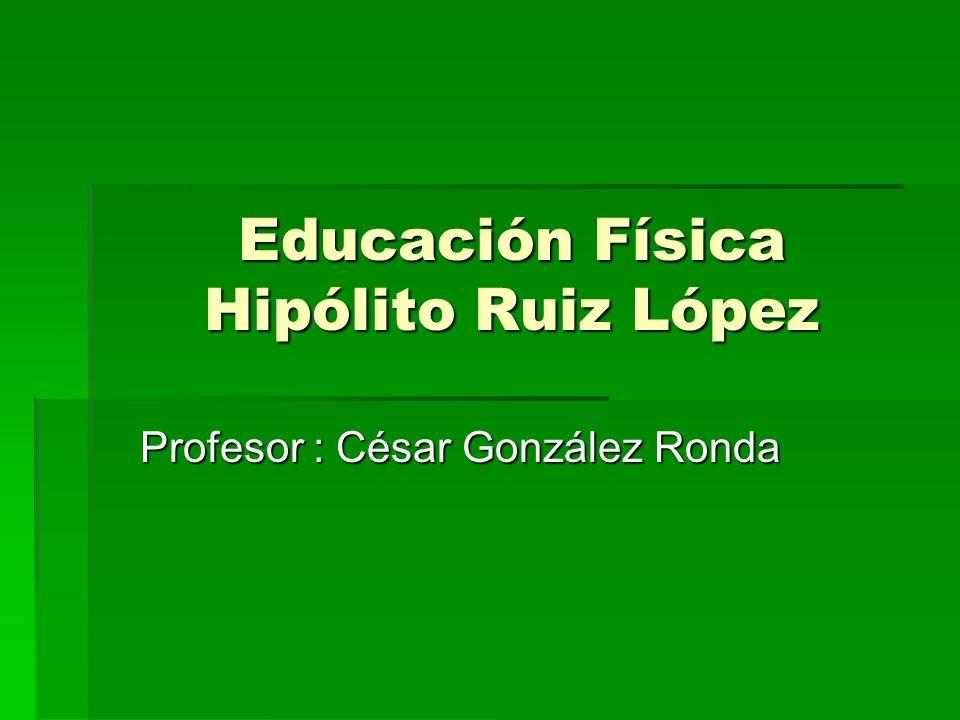 Educación Física Hipólito Ruiz López Profesor : César González Ronda