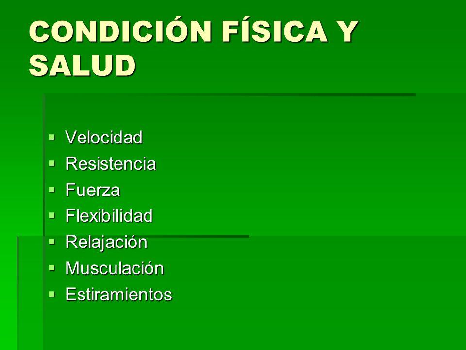 CONDICIÓN FÍSICA Y SALUD Velocidad Velocidad Resistencia Resistencia Fuerza Fuerza Flexibilidad Flexibilidad Relajación Relajación Musculación Muscula