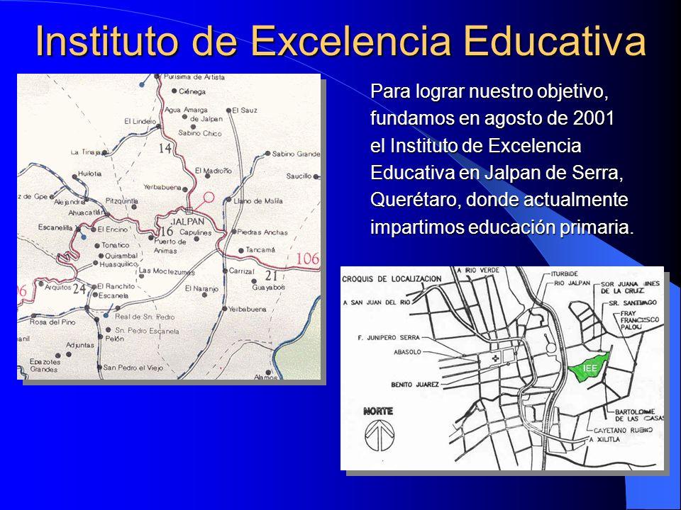 Para lograr nuestro objetivo, fundamos en agosto de 2001 el Instituto de Excelencia Educativa en Jalpan de Serra, Querétaro, donde actualmente imparti