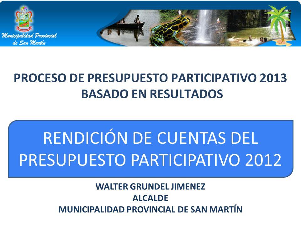 RENDICIÓN DE CUENTAS DEL PRESUPUESTO PARTICIPATIVO 2012 WALTER GRUNDEL JIMENEZ ALCALDE MUNICIPALIDAD PROVINCIAL DE SAN MARTÍN PROCESO DE PRESUPUESTO P