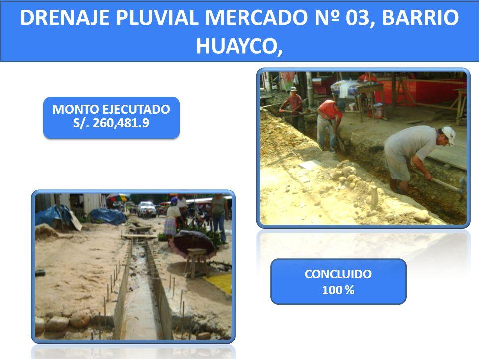 CONCLUIDO 100 % DRENAJE PLUVIAL MERCADO Nº 03, BARRIO HUAYCO, MONTO EJECUTADO S/. 260,481.9 MONTO EJECUTADO S/. 260,481.9