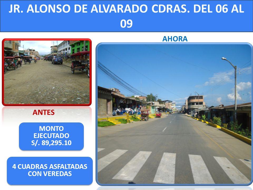 JR. ALONSO DE ALVARADO CDRAS. DEL 06 AL 09 MONTO EJECUTADO S/. 89,295.10 MONTO EJECUTADO S/. 89,295.10 ANTES AHORA 4 CUADRAS ASFALTADAS CON VEREDAS 4