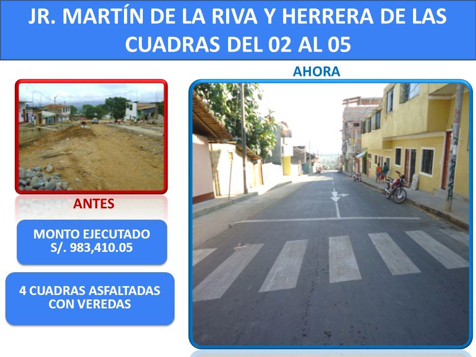 JR. MARTÍN DE LA RIVA Y HERRERA DE LAS CUADRAS DEL 02 AL 05 MONTO EJECUTADO S/. 983,410.05 MONTO EJECUTADO S/. 983,410.05 ANTES AHORA 4 CUADRAS ASFALT