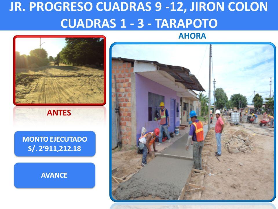 JR. PROGRESO CUADRAS 9 -12, JIRON COLON CUADRAS 1 - 3 - TARAPOTO MONTO EJECUTADO S/. 2911,212.18 MONTO EJECUTADO S/. 2911,212.18 ANTES AHORA AVANCE