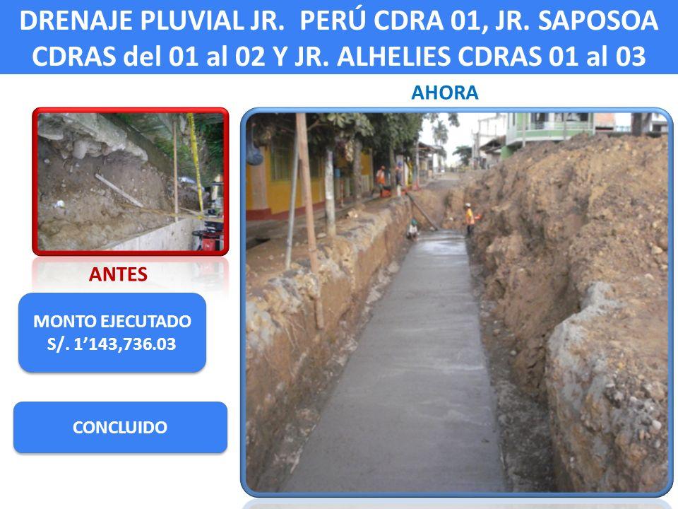 DRENAJE PLUVIAL JR. PERÚ CDRA 01, JR. SAPOSOA CDRAS del 01 al 02 Y JR. ALHELIES CDRAS 01 al 03 ANTES AHORA MONTO EJECUTADO S/. 1143,736.03 MONTO EJECU