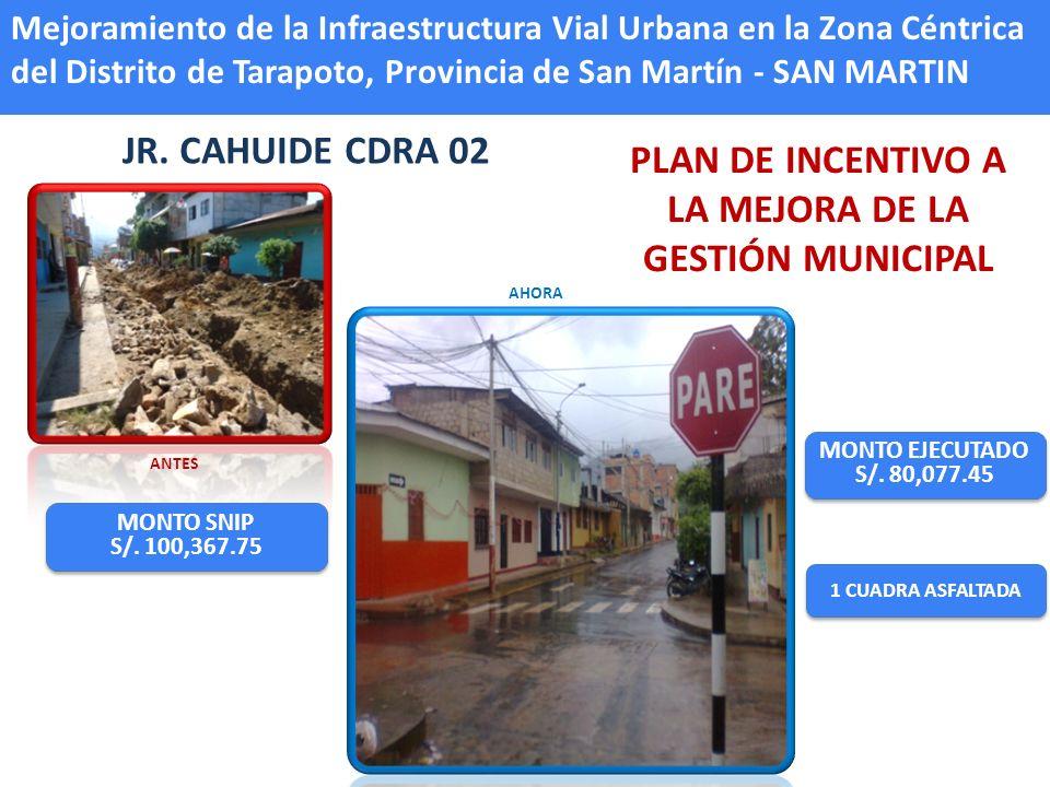 JR. CAHUIDE CDRA 02 1 CUADRA ASFALTADA MONTO EJECUTADO S/. 80,077.45 MONTO EJECUTADO S/. 80,077.45 ANTES AHORA MONTO SNIP S/. 100,367.75 MONTO SNIP S/