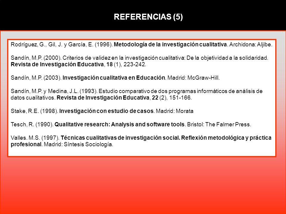 REFERENCIAS (5) Rodríguez, G., Gil, J. y García, E. (1996). Metodología de la investigación cualitativa. Archidona: Aljibe. Sandín, M.P. (2000). Crite