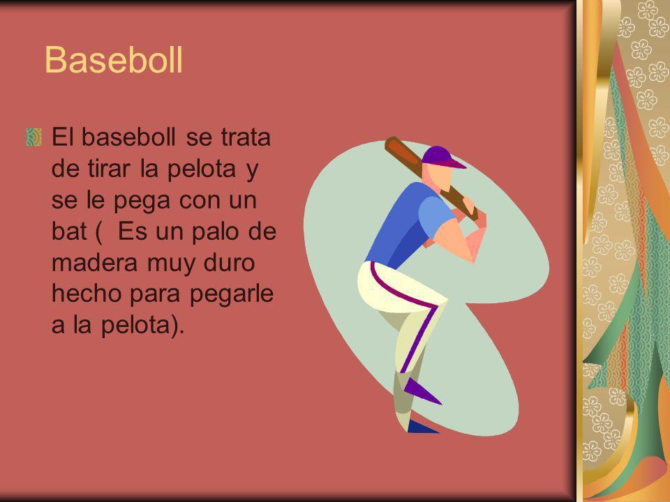 Baseboll El baseboll se trata de tirar la pelota y se le pega con un bat ( Es un palo de madera muy duro hecho para pegarle a la pelota).