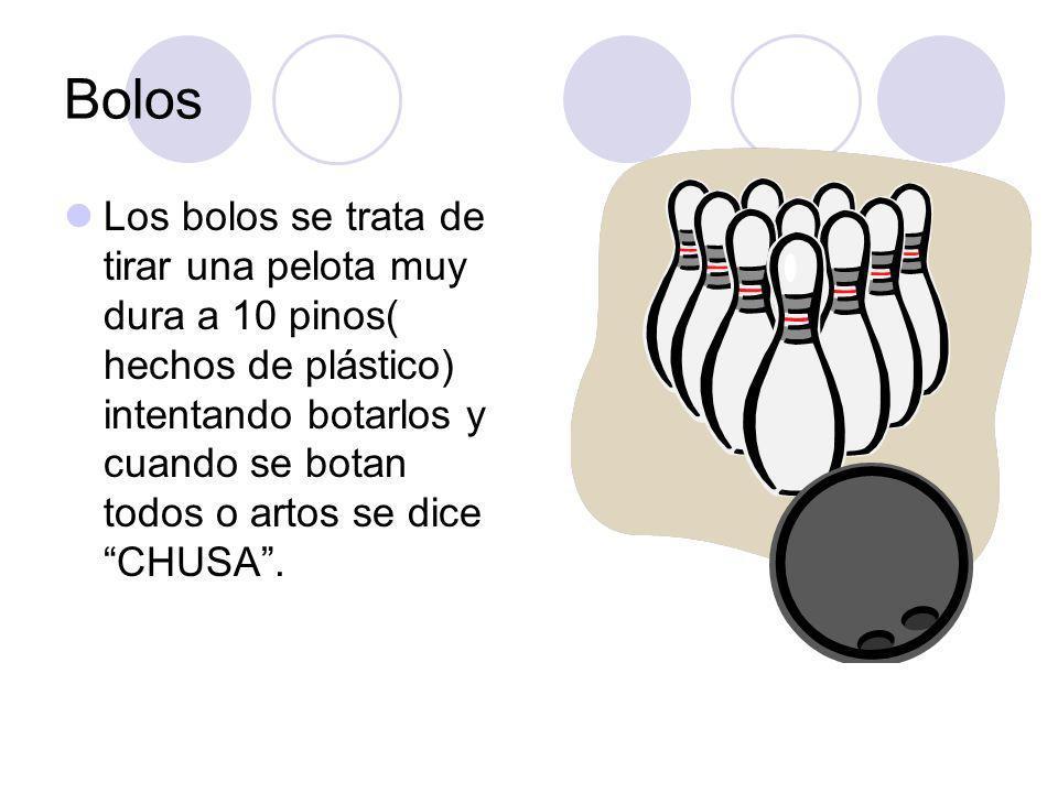 Bolos Los bolos se trata de tirar una pelota muy dura a 10 pinos( hechos de plástico) intentando botarlos y cuando se botan todos o artos se dice CHUS