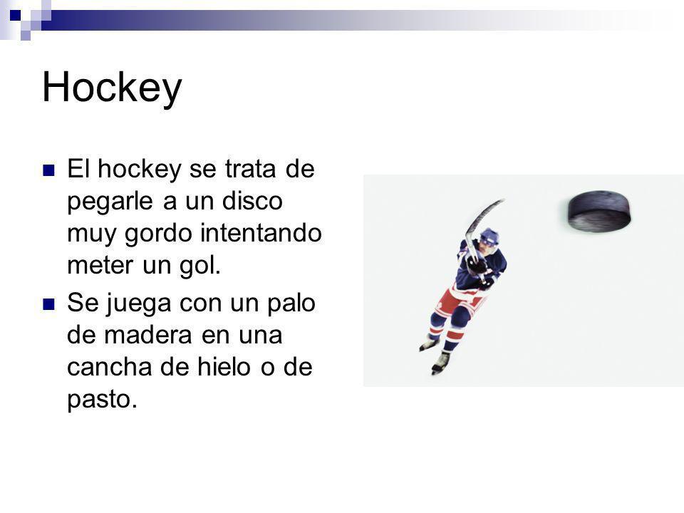 Hockey El hockey se trata de pegarle a un disco muy gordo intentando meter un gol. Se juega con un palo de madera en una cancha de hielo o de pasto.