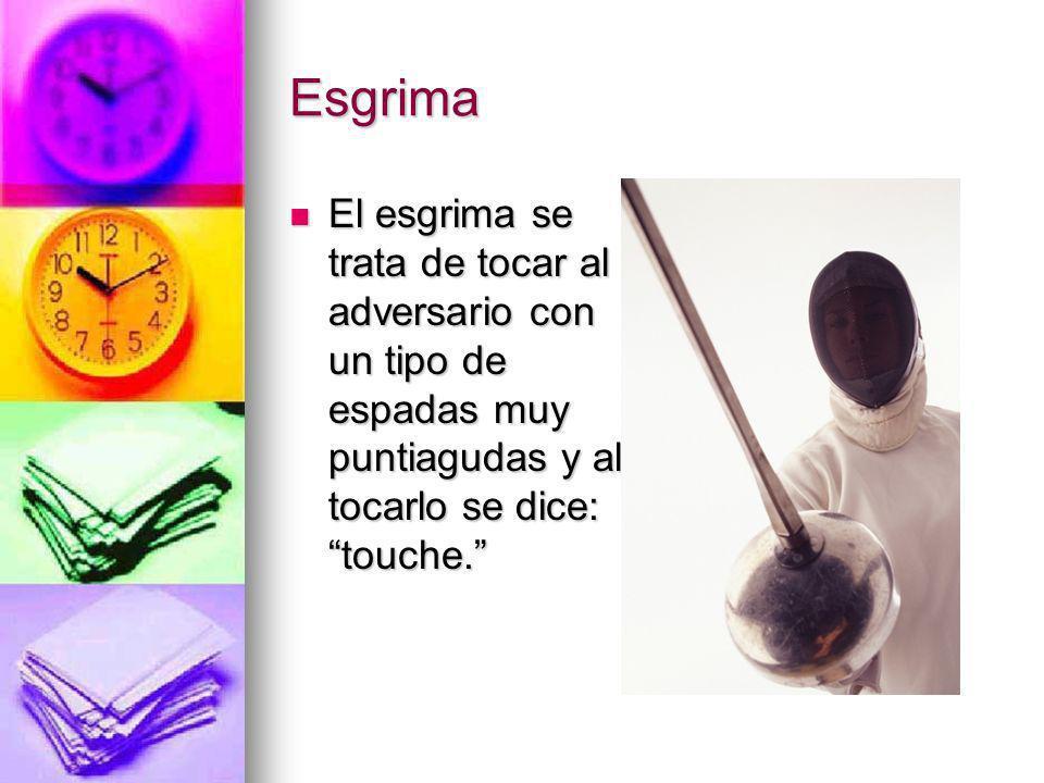 Esgrima El esgrima se trata de tocar al adversario con un tipo de espadas muy puntiagudas y al tocarlo se dice: touche. El esgrima se trata de tocar a