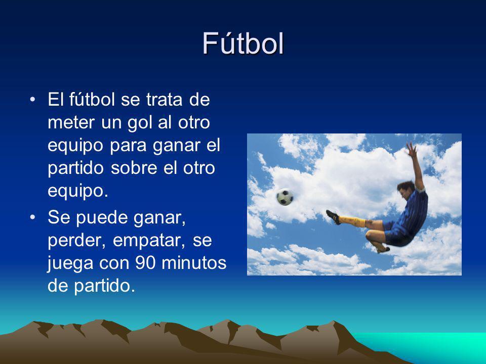 Fútbol El fútbol se trata de meter un gol al otro equipo para ganar el partido sobre el otro equipo. Se puede ganar, perder, empatar, se juega con 90
