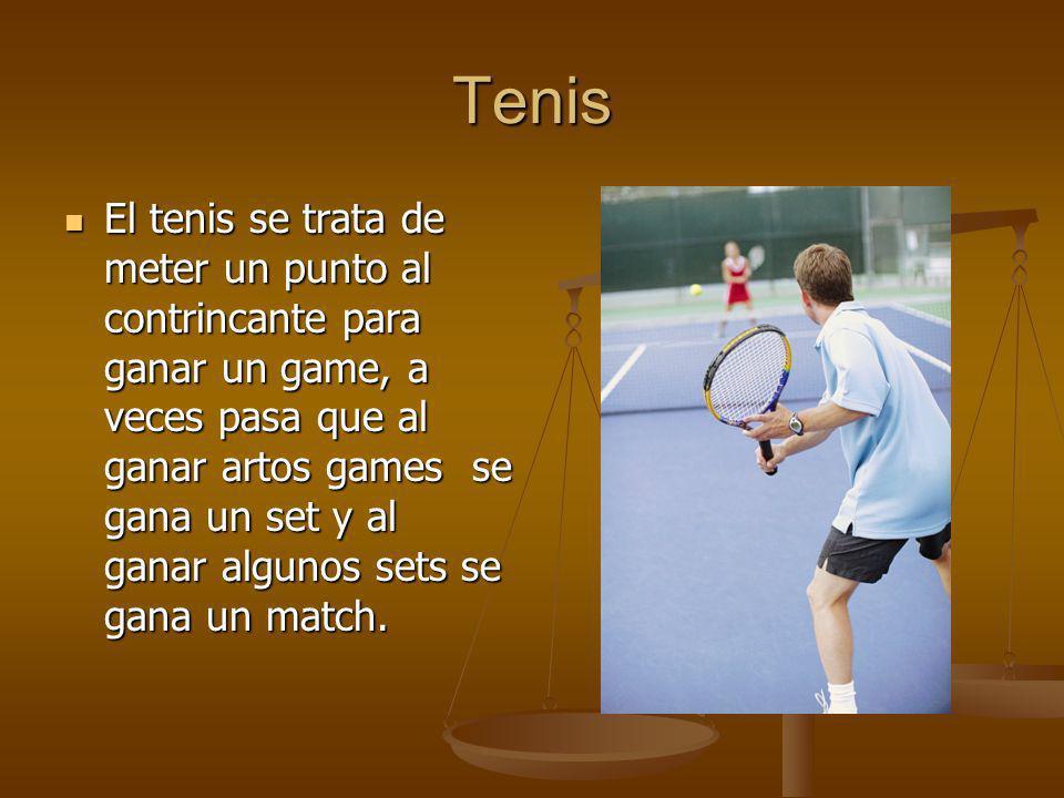 Tenis El tenis se trata de meter un punto al contrincante para ganar un game, a veces pasa que al ganar artos games se gana un set y al ganar algunos