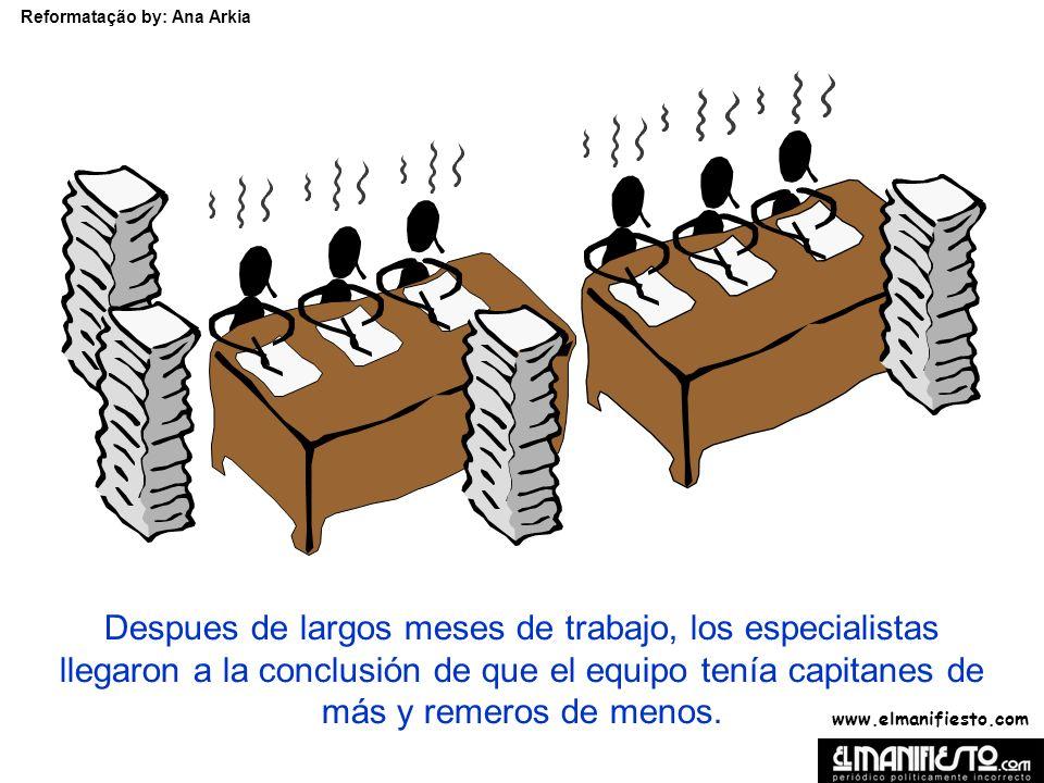 www.elmanifiesto.com Reformatação by: Ana Arkia Despues de largos meses de trabajo, los especialistas llegaron a la conclusión de que el equipo tenía capitanes de más y remeros de menos.