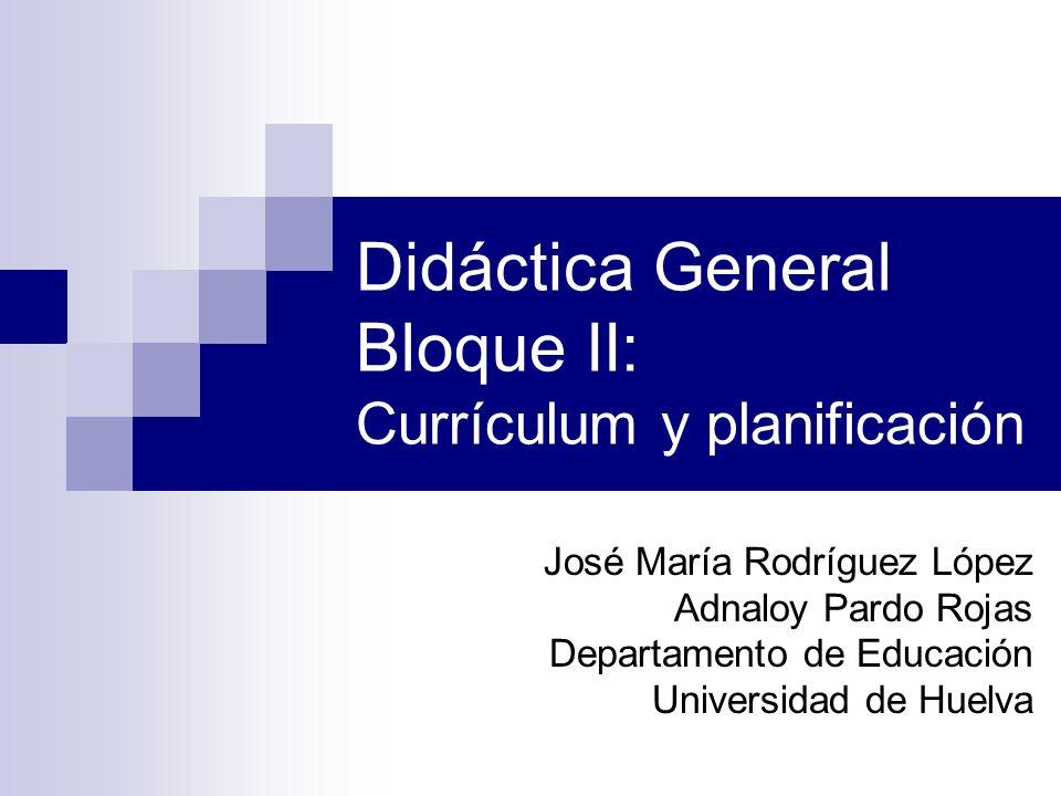 Didáctica General Bloque II: Currículum y planificación José María Rodríguez López Adnaloy Pardo Rojas Departamento de Educación Universidad de Huelva