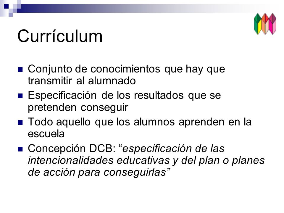 Currículum Conjunto de conocimientos que hay que transmitir al alumnado Especificación de los resultados que se pretenden conseguir Todo aquello que los alumnos aprenden en la escuela Concepción DCB: especificación de las intencionalidades educativas y del plan o planes de acción para conseguirlas