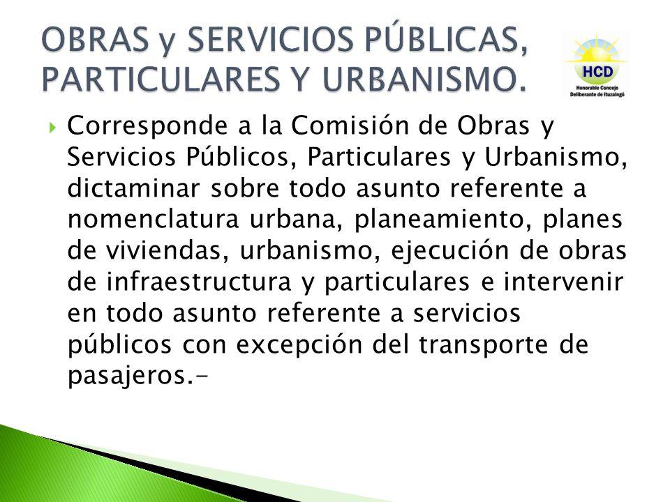 Corresponde a la Comisión de Obras y Servicios Públicos, Particulares y Urbanismo, dictaminar sobre todo asunto referente a nomenclatura urbana, plane