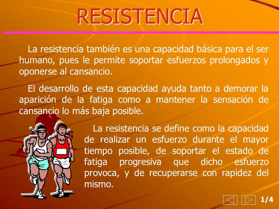 RESISTENCIA 1/4 La resistencia también es una capacidad básica para el ser humano, pues le permite soportar esfuerzos prolongados y oponerse al cansan