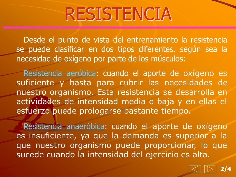 RESISTENCIA Desde el punto de vista del entrenamiento la resistencia se puede clasificar en dos tipos diferentes, según sea la necesidad de oxígeno po