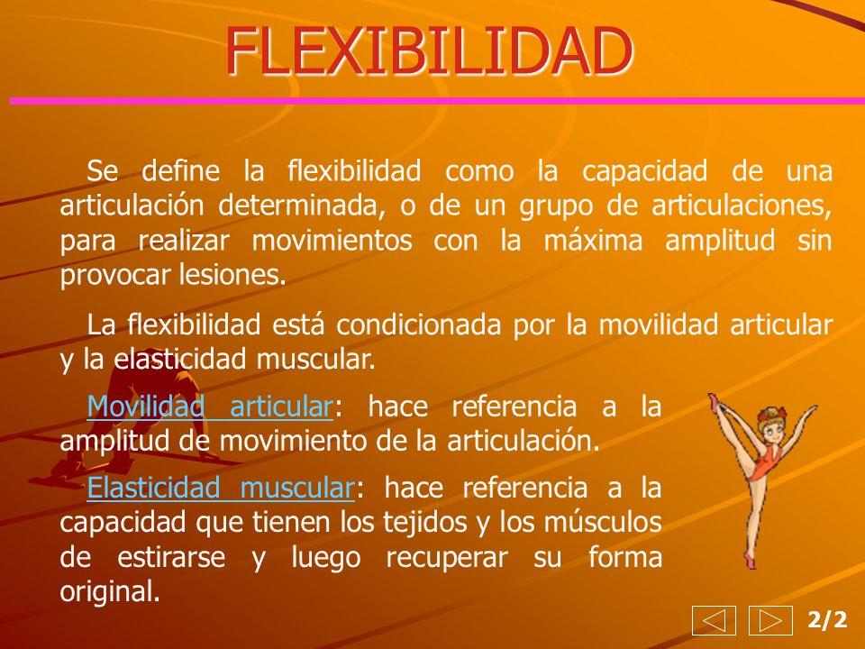 FLEXIBILIDAD 2/2 Se define la flexibilidad como la capacidad de una articulación determinada, o de un grupo de articulaciones, para realizar movimient