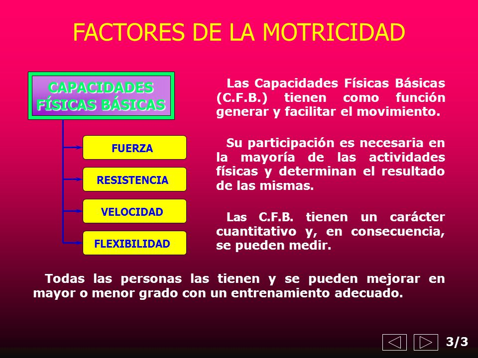 Las Capacidades Físicas Básicas (C.F.B.) tienen como función generar y facilitar el movimiento. Las C.F.B. t ienen un carácter cuantitativo y, en cons