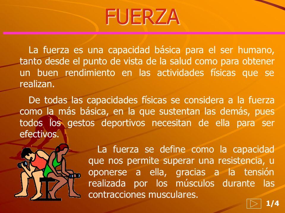 FUERZA 1/4 La fuerza es una capacidad básica para el ser humano, tanto desde el punto de vista de la salud como para obtener un buen rendimiento en la