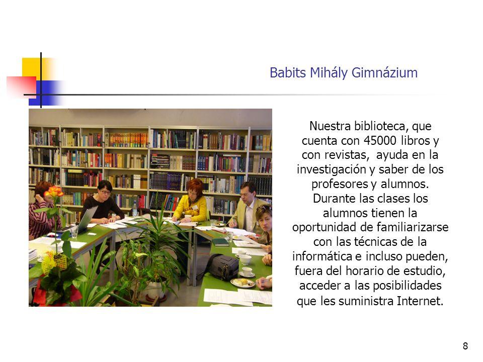 8 Babits Mihály Gimnázium Nuestra biblioteca, que cuenta con 45000 libros y con revistas, ayuda en la investigación y saber de los profesores y alumnos.