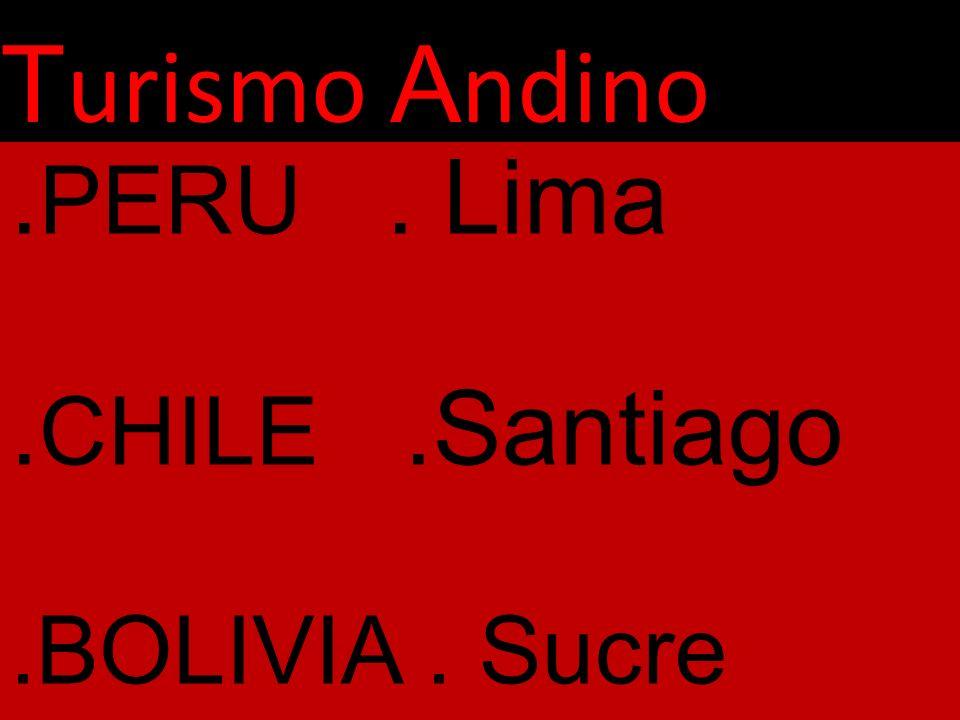 T urismo A ndino. PERU. Lima. CHILE.Santiago.BOLIVIA. Sucre