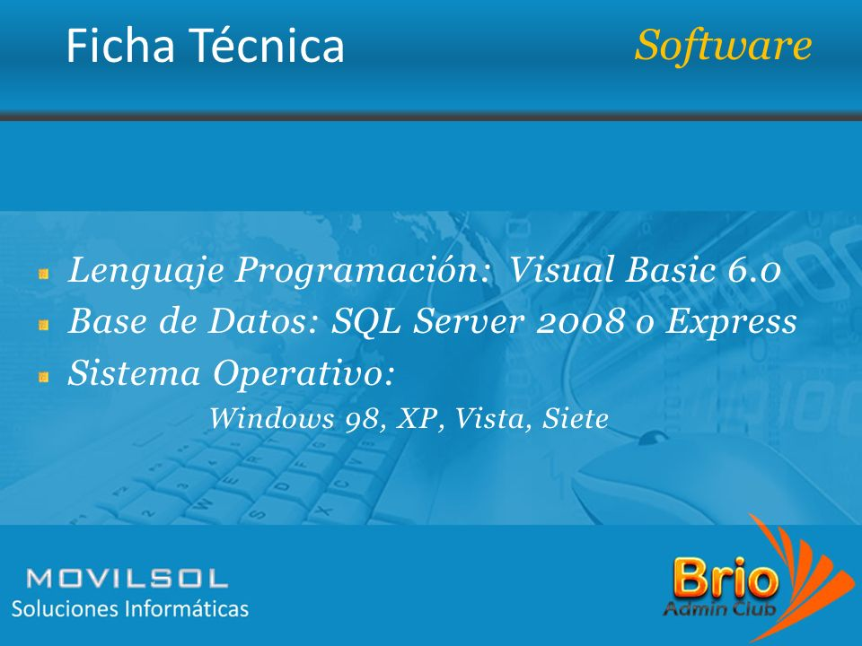 Lenguaje Programación: Visual Basic 6.0 Base de Datos: SQL Server 2008 o Express Sistema Operativo: Windows 98, XP, Vista, Siete Software
