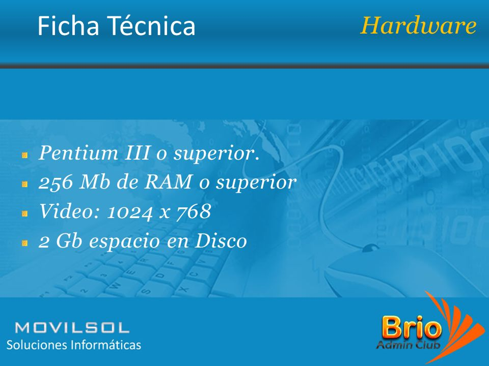Ficha Técnica Pentium III o superior. 256 Mb de RAM o superior Video: 1024 x 768 2 Gb espacio en Disco Hardware