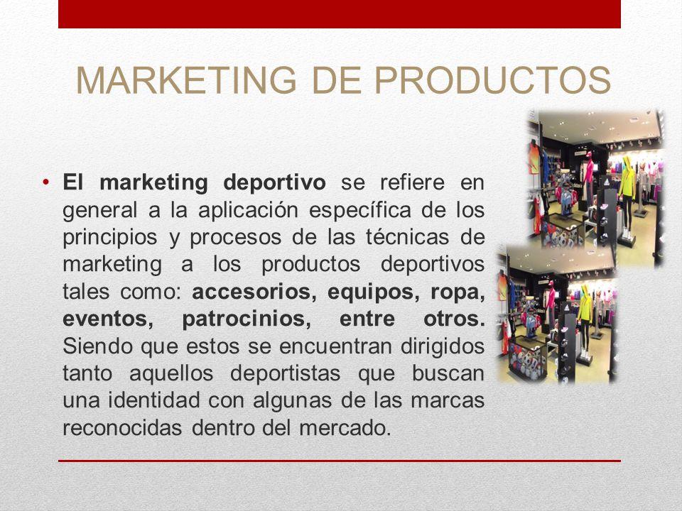 MARKETING DE PRODUCTOS El marketing deportivo se refiere en general a la aplicación específica de los principios y procesos de las técnicas de marketi