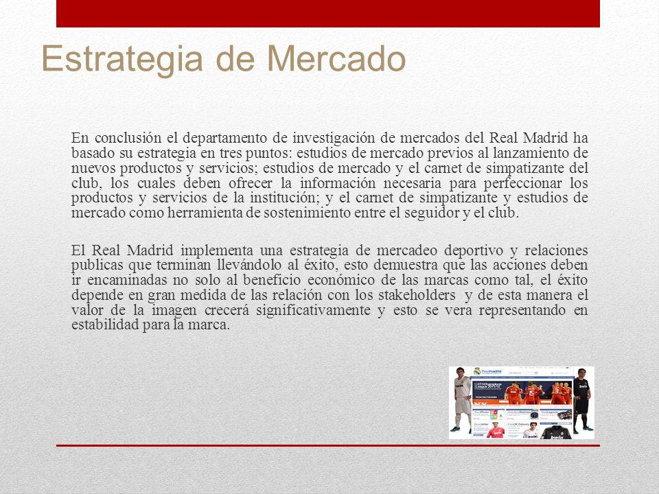 Estrategia de Mercado En conclusión el departamento de investigación de mercados del Real Madrid ha basado su estrategia en tres puntos: estudios de m